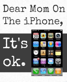 Dear Mom on the iPhone. Don't buy into the shame and guilt.
