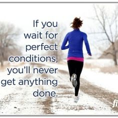 Don't wait for perfect conditions. Get out there and run now!