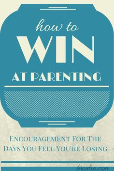 How To Win At Parenting: Encouragement for the days our children are struggling.