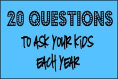 20 Questions to Ask Your Kids Each Year.  Must do.