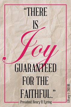 """""""There is joy guaranteed for the faithful."""" –President Henry B. Eyring"""