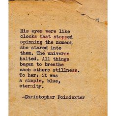 'His eyes were like clocks that stopped spinning the moment she stared into them. The universe halted. All things began to breathe each others stillness. To her: it was a simple, blue, eternity.' - incredibly beautiful words by Christopher Poindexter #typewriter