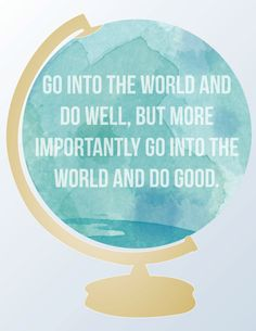 Globe Art Print, What goodness can YOU spread in out the world?