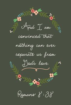 """""""For I am convinced that neither death nor life, neither angels nor demons, neither the present nor the future, nor any powers, neither height nor depth, nor anything else in all creation, will be able to separate us from the love of God that is in Christ Jesus our Lord."""" :)"""