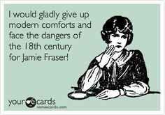 I would gladly give up modern comforts and face the dangers of the 18th century for Jamie Fraser!
