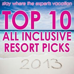 Top 10 All Inclusive Resort Picks for 2013. Go where the all inclusive experts go on vacation!