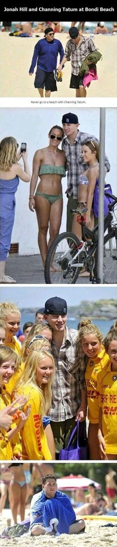 Never go to the beach with Channing Tatum. Hahaha