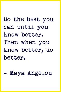 Do the best you can until you know better. Then, when you know better, do better.  ~ Maya Angelou