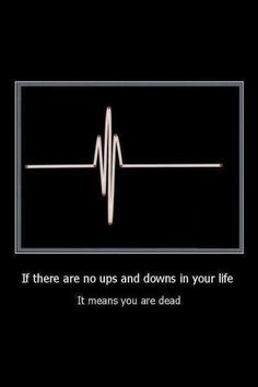 if there are no ups and downs in your life you are dead