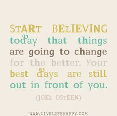 Start believing today that things are going to change for the better. Your best days are still out in front of you. -Joel Osteen