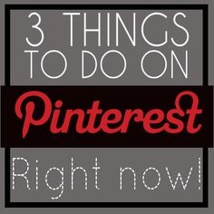 3 things to do on Pinterest right now - read especially the tip #3!! So important!
