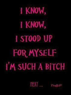 I know, I know, I stood up for myself I'm such a bitch.
