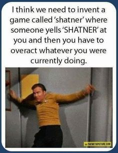 I think we need to invent a game called 'shatner' where someone yells 'SHATNER' at you and then you have to overact whatever you were currently doing.