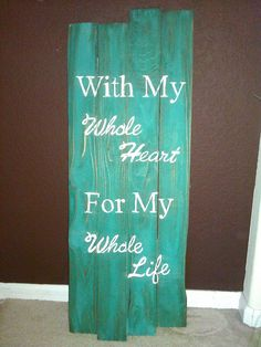"""""""With my whole heart for my whole life."""" It doesn't have to look like this sign though, just like the words."""