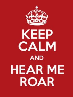 Keep Calm and Hear Me Roar  http://www.keepcalmandposters.com/poster/keep-calm-and-hear-me-roar-13