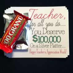 "Teacher Appreciation Cute and Easy! On the Cheap... 100 Grand Bar taped to a York Peppermint ...""Teacher, For All You Do You Deserve $100,000 on a Silver Platter..."