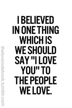 """I believe in one thing which is we should say """"I Love You"""" to the people we love."""