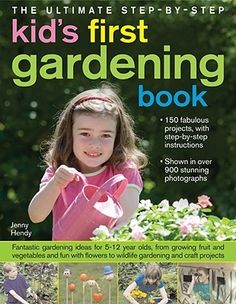 The Ultimate Step-By-Step Kids' First Gardening Book:  Gardening Ideas and projects for 5-12 Year Olds.