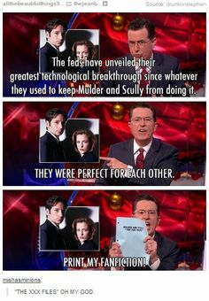 Colbert writes X-files fanfic. The best thing about this joke it that there is a 99.99% chance that Stephen actually did write fanfic as a youngster.