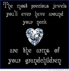 The most precious jewels you'll every have around your neck are the arms of your grandchildren ♥ The love of our lives!