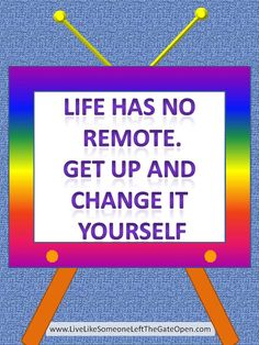 Life Has No Remote. Get Up and   Change it Yourself - Change Quote  Live Like Someone Left The Gate Open..... http://www.livelikesomeoneleftthegateopen.com/