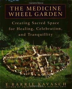 BOOK: The Medicine Wheel Garden: Creating Sacred Space for Healing, Celebration, and Tranquillity by E. Barrie Kavasch