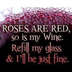 Roses are red, so is my wine. Refill my glass and I'll be just fine. Happy Almost Valentine's Day!