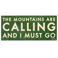 The Mountains Are Calling And I Must Go!