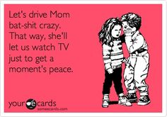 Lets drive Mom bat-shit crazy. That way, shell let us watch TV just to get a moments peace.