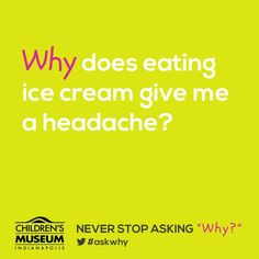"""NEVER STOP ASKING WHY - Why does eating ice cream give me a headache? by childrensmuseum.org: When something very cold touches the center of the palate, the cold temperature can set off certain nerves that control how much blood flows to your head. The nerves respond by causing the blood vessels in the head to swell up. This quick swelling of the blood vessels is what causes your head to pound and hurt. Some people call this a """"brain freeze,""""...  #Science #Kids #Ice_Cream #Headache"""