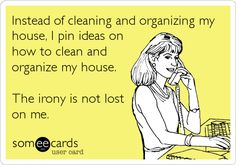 Instead of cleaning and organizing my house, I pin ideas on how to clean and organize my house. The irony is not lost on me.