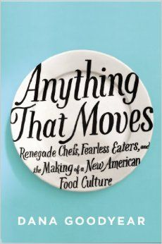 Anything That Moves: Renegade Chefs, Fearless Eaters, and the Making of a New American Food Culture by Dana Goodyear renegade, foods, american food, new yorker, read books, food cultur, shopping lists, anthony bourdain, new books