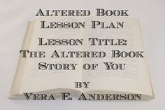 Altered Book Lesson Plan - Lesson Title: The Altered Book Story of You by Vera E. Anderson.  Performance-Based Objectives: 1. Students will use a variety of materials and techniques, will using subject matter and symbols to convey meaning throughout their book; 2. Students will make complex, descriptive, interpretative, and evaluative judgments about their altered book, as well as their peers.