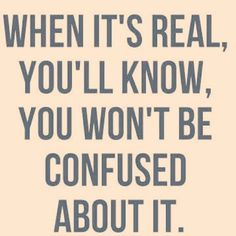 When it's real you'll know. You won't be confused about it.