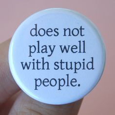 does not play well with stupid people. 1.25 inch pinback button. You are surrounded by idiots.:: so true~ <3