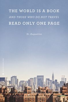The world is a book and those who do not travel read only one page  *St. Augustine