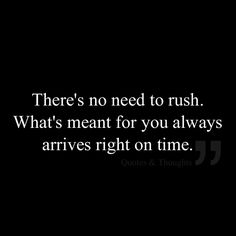 There's no need to rush. What's meant for you always arrives right on time. = Try to remember that just because YOU are ready to move forward, doesn't mean the other people & things in your future are ready. When things are right for ALL involved they will happen & at the perfect time for all.