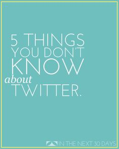 5 Things You Don't Know About Twitter but Probably Should   In The Next 30 Days