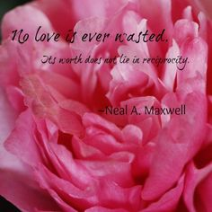 """""""No love is ever wasted. Its worth does not lie in reciprocity."""" -Neal A. Maxwell    Love, Worth   http://www.whymormonism.org/1650/the-why-and-how-of-mormon-charity"""