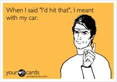 When I said 'I'd hit that', I meant with my car.