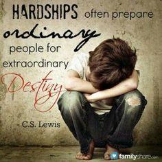 """Hardships prepare ordinary people for extraordinary Destiny.""  C.S. Lewis"