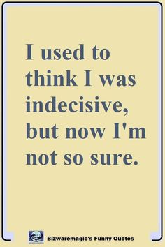 I used to think I was indecisive, but now I'm not so sure. Click Here For More Funny Sayings. #funny #funnyquotes #quotes #quotestoliveby #dailyquote #oneliners #jokes