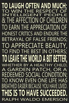 Ralph Waldo Emerson. I feel this way. My children love me. My job is humbling. I adore and cherish my friendships. My husband is my best friend. LML❤