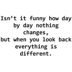 so much can change in the blink of an eye that you don't realize...
