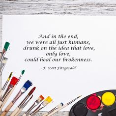 And in the end, we were all just humans, drunk on the idea that love, only love, could heal our brokenness. - F. Scott Fitzgerald