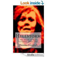 Hellstorm: The Death of Nazi Germany, 1944-1947 eBook: Thomas Goodrich: Kindle Store  It was the most deadly and destructive war in human history. Millions were killed, billions in property was destroyed, ancient cultures were reduced to rubble--World War II was truly man's greatest cataclysm. Thousands of books, movies and documentary films have been devoted to the war. There has never been such a terrible retelling of the story, however, as one will find in Hellstorm.