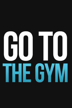 GO TO THE GYM!