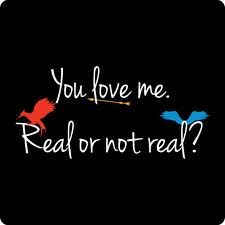 You love me.  Real or not real?  (Real)