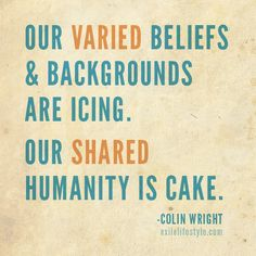 Our varied beliefs & backgrounds are icing. Our shared humanity is cake. #Quote by Colin Wright