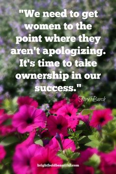 """We need to get women to the point where they aren't apologizing. It's time to take ownership in our success."" Tory Burch"